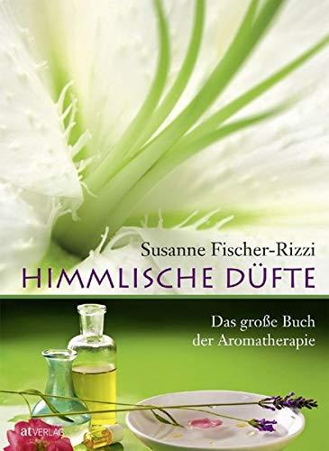 Himmlische Düfte. Das große Buch der Aromatherapie. Duftöle – Wirkung, Anwendung, wichtigste...
