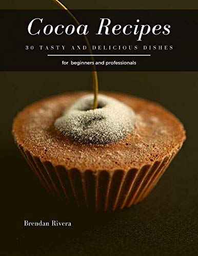 Cocoa Recipes: 30 tasty and delicious dishes (English Edition)