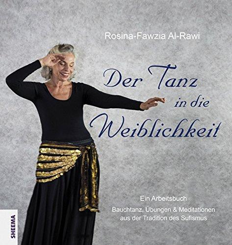 Der Tanz in die Weiblichkeit: Ein Arbeitsbuch: Bauchtanz, Übungen & Meditationen aus der Tradition...